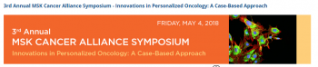 3rd Annual MSK Cancer Alliance Symposium – Innovations in Personalized Oncology : A Case-Based Approach