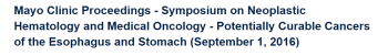 Mayo Clinic Proceedings – Symposium on Neoplastic Hematology and Medical Oncology – Potentially Curable Cancers of the Esophagus and Stomach