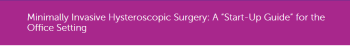"""Minimally Invasive Hysteroscopic Surgery: A """"Start-Up Guide"""" for the Office Setting"""